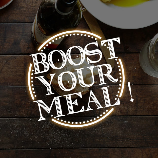 BOOST YOUR MEAL